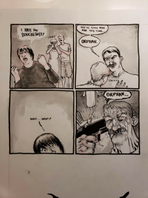 Time, Comics, and Dark: You've CONE TOO  FAR THIS TIME..  I HATE You  DOUCHEBATS!  ORPHAN.  7  ORPHAN.  (f  WAIT... WHAT?  0ド [OC] Hi, Im new here and my comics are kinda, well, *cough* dark.