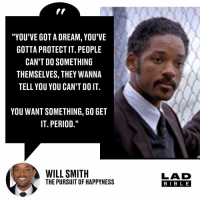 "A Dream, Memes, and Period: ""YOU'VE GOT A DREAM, YOU'VE  GOTTA PROTECT IT. PEOPLE  CAN'T DO SOMETHING  THEMSELVES, THEY WANNA  TELL YOU YOU CAN'T DO IT.  YOU WANT SOMETHING, G0 GET  IT. PERIOD.""  WILL SMITH  THE PURSUIT OF HAPPYNESS  LAD  BIB L E Words to live by 🙌🏻"