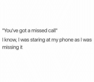 """me📵irl: """"You've got a missed call""""  I know, I was staring at my phone as I was  missing it me📵irl"""