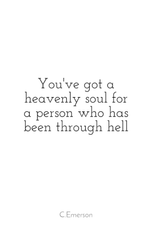heavenly: You've got  heavenly soul for  person who has  been through hell  C.Emerson