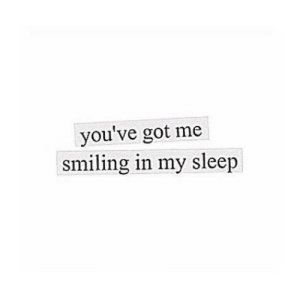 Sleep, Got, and Smiling: you've got me  smiling in my sleep