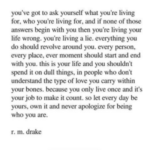 Bones, Drake, and Life: you've got to ask yourself what you're living  for, who you're living for, and if none of those  answers begin with you then you're living your  life wrong. you're living a lie. everything you  do should revolve around you. every person,  every place, ever moment should start and end  with you. this is your life and you shouldn't  spend it on dull things, in people who don't  understand the type of love you carry within  your bones. because you only live once and it's  your job to make it count. so let every day be  yours, own it and never apologize for being  who you are  r. m. drake