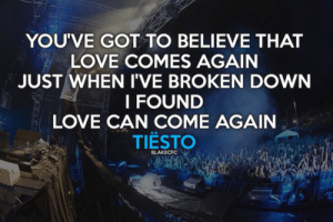 Life, Love, and Quotes: YOU'VE GOT TO BELIEVE THAT  LOVE COMES AGAIN  JUST WHEN I'VE BROKEN DOWN  I FOUND  LOVE CAN COME AGAINN  TIESTO  BLAKECFC Love can come again  Follow for more relatable love and life quotes!!