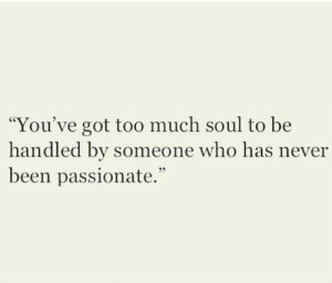 "Passionate: ""You've got to0 much soul to be  handled by someone who has never  been passionate."