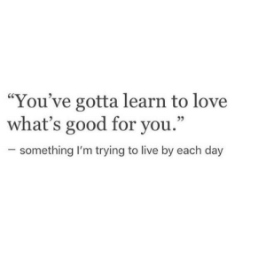 "Good for You, Love, and Good: ""You've gotta learn to love  what's good for you.""  25  something I'm trying to live by each day"