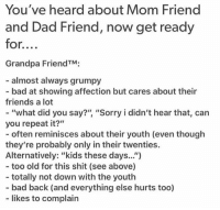 "TAG YOUR GRANDPA FRIEND. (lowkey concerned bc this perfectly describes me????): You've heard about Mom Friend  and Dad Friend, now get ready  for....  Grandpa FriendTM;  almost always grumpy  - bad at showing affection but cares about their  friends a lot  - ""what did you say?"" ""Sorry i didn't hear that, can  you repeat it?""  - often reminisces about ther youth (even though  they're probably only in their twenties.  Alternatively: ""kids these days.."")  - too old for this shit (see above)  - totally not down with the youth  - bad back (and everything else hurts too)  likes to complain TAG YOUR GRANDPA FRIEND. (lowkey concerned bc this perfectly describes me????)"