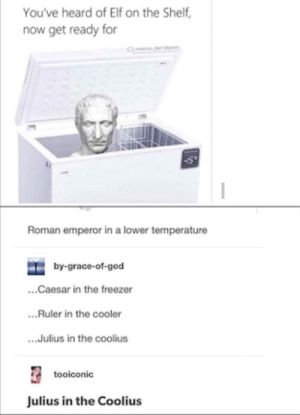 Ruler in a Cooler: You've heard of Elf on the Shelf,  now get ready for  CL  Roman emperor in a lower temperature  by-grace-of-god  ...Caesar in the freezer  ..Ruler in the cooler  .Julius in the coolius  tooiconic  Julius in the Coolius Ruler in a Cooler