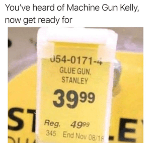 Machine Gun Kelly, Machine Gun, and Gun: You've heard of Machine Gun Kelly,  now get ready for  054-0171-4  GLUE GUN  STANLEY  3999  ST  Reg. 4999  345 End Nov 08/18
