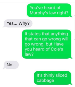 Dank, Memes, and Target: You've heard of  Murphy's law right?  Yes... Why?  It states that anything  that can go wrong will  go wrong, but Have  you heard of Cole's  law?  It's thinly sliced  cabbage Meirl by worldmemedatabase FOLLOW HERE 4 MORE MEMES.