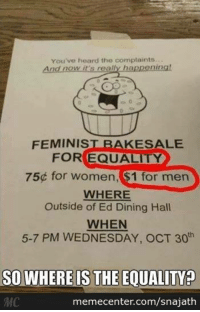 Memes, 🤖, and Eds: You've heard the complaints  And now it's real  happening!  FEMINIST BAKE SALE  EQUALITY  FOR 75 for Women, $1 for men  WHERE  Outside of Ed Dining Hall  WHEN  5-7 PM WEDNESDAY, OCT 30  SOWHEREIS THE EQUALIMO  memecenter.com/snajath Raising awareness for equality: You're doing it wrong. www.memecenter.com/fun/2854009/oh-the-irony  Want more? Follow us on twitter at http://twitter.com/MemeCenter