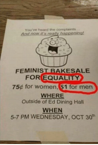 Dank, 🤖, and Eds: You've heard the complaints  And now it's reg/A happening!  FEMINIST BAKE SALE  FOR EQUALITY  75 for women, S1 for men  WHERE  Outside of Ed Dining Hall  WHEN  5-7 PM WEDNESDAY, OCT 30 Equality..