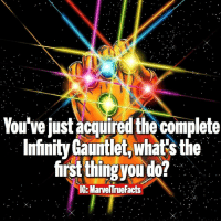 Memes, Infiniti, and Infinity: You've just acquired the complete  Infinity Gauntlet,whatsthe  first thing ou do!  IG-Marvel rueFacts I'd travel through time and watch every Marvel film that will ever be made. 😎