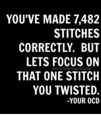 Stitches, Focus, and Twisted: YOU'VE MADE 7,482  STITCHES  CORRECTLY. BUT  LETS FOCUS ON  THAT ONE STITCH  YOU TWISTED  WWW.SLIPPEDSTITCHSTUDIOS.COM  -YOUR 0CD Yep, that's me. The one stitch I mess up stands out like a pimple...