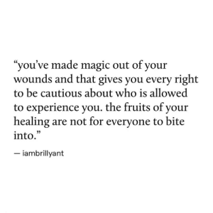"cautious: ""you've made magic out of your  wounds and that gives you every right  to be cautious about who is allowed  to experience you. the fruits of your  healing  into.  are not for everyone to bite  -iambrillyant"