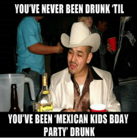 Party Meme: YOU'VE NEVER BEEN DRUNK TIL  YOU'VE BEEN MEXICAN KIDS BDAY  PARTY DRUNK