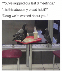 """What is happening here.. 😂🤣 https://t.co/CJS2KAQZob: """"You've skipped our last 3 meetings.""""  """"...is this about my bread habit?""""  """"Doug we're worried about you.""""  IG: Ship What is happening here.. 😂🤣 https://t.co/CJS2KAQZob"""