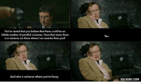 Parallels Universe: You've stated that you believe that there could be an  infinite number of parallel universes. Does that mean there  is a universe out there where I am smarter than you?  And also a universe where you're funny.  Yes.  VIA 9GAG.COM