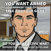Guns, Memes, and Civil War: YOUWANT ARMED  GOVERNMENT EMPLOYEES TO  TAKE AWAY OUR GUNS?  DO YOUWANTA CIVIL WAR?  BECAUSE THAT'S H  U GET A CIVIL WAR.