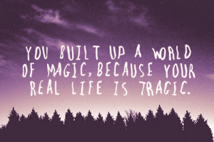 Life, Http, and Magic: YOV BUILT UP A MORLD  OF MAGIC, BECAUSE YOUR  REAL LIFE 1S TRACI http://iglovequotes.net/
