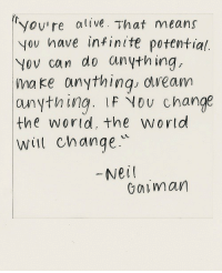 Alive, Change, and Neil Gaiman: yov're alive. That means  yov have infinite potential.  Yov can do anything,  ma ke anythinq obveam  anything. LF Nou change  the wortd, theworld  Will change  Neil  Gaiman