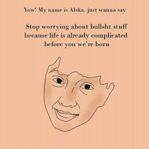worrying: Yow! My name is Alska, just wanna say  Stop worrying about bullsht stuff  because life is already complicated  before  we're born  you
