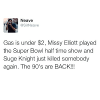 @sir_neave: Neave  @SirNeave  Gas is under $2, Missy Elliott played  the Super Bowl half time show and  Suge Knight just killed somebody  again. The 90's are BACK!!! @sir_neave