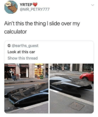 Memes, Calculator, and 🤖: YRTEP  Rigger  @MR PETRY777  Ain't this the thing I slide over my  calculator  G @earths guest  Look at this car  Show this thread  1