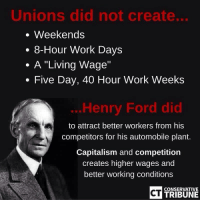 "FWD:: Unions did not create...  Weekends  8-Hour Work Days  A ""Living Wage""  Five Day, 40 Hour Work Weeks  Henry Ford did  to attract better workers from his  competitors for his automobile plant.  Capitalism and competition  creates higher wages and  better working conditions  CT  CONSERVATIVE  TRIBUNE FWD:"