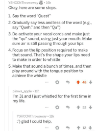 "Found on askreddit (What's something really basic that you just can't get the hang of?): YSHCCNThrowaway S 16h  Okay, here are some steps.  1. Say the word ""Quest""  2. Gradually say less and less of the word (e.g  say ""Queh,"" and then ""Qu"")  3. De-activate your vocal cords and make just  the ""qu"" sound, using just your mouth. Make  sure air is still passing through your lips  4. Focus on the lip position required to make  that sound. Ihat's the shape your lips need  to make in order to whistle  5. Make that sound a bunch of times, and then  play around with the tongue position to  achieve the whistle  48  pinova_apple 11h  I'm 31 and I just whistled for the first time in  my life.  52  YSHCCNThrowaway 11h  ') glad I could help Found on askreddit (What's something really basic that you just can't get the hang of?)"