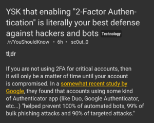 """Shower thought: your steam account is probably more secure than your bank account: YSK that enabling """"2-Factor Authen-  tication"""" is literally your best defense  against hackers and bots Technology  /r/YouShouldKnow • 6h • sc0ut_0  tl;dr  If you are not using 2FA for critical accounts, then  it will only be a matter of time until your account  is compromised. In a somewhat recent study by  Google, they found that accounts using some kind  of Authenticator app (like Duo, Google Authenticator,  etc...) """"helped prevent 100% of automated bots, 99% of  bulk phishing attacks and 90% of targeted attacks.""""  II Shower thought: your steam account is probably more secure than your bank account"""