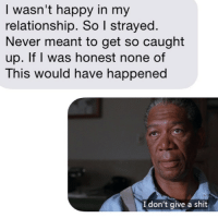 I want Morgan Freeman to narrate my next break up: I wasn't happy in my  relationship. So I strayed  Never meant to get so caught  up. If I was honest none of  This would have happened  I don't give a shit I want Morgan Freeman to narrate my next break up