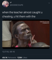 Blackpeopletwitter, Cheating, and Teacher: YT  @5309COUPE  when the teacher almost caught u  cheating, u hit them with the  DAR ES SALAAM  28 Oktoba 2018  Ikulu  12/7/18, 06:16  49.1K Retweets 128K Likes We've all been there (via /r/BlackPeopleTwitter)