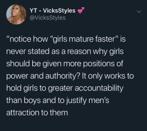 "Girls, Power, and Never: YT - VicksStyles  @VicksStyles  ""notice how ""girls mature faster"" is  never stated as a reason why girls  should be given more positions of  power and authority? It only works to  hold girls to greater accountability  than boys and to justify men's  attraction to them ""Girls Mature Faster"""