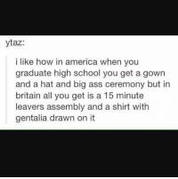 America, Ass, and Memes: ytaz  i like how in america when you  graduate high school you get a gown  and a hat and big ass ceremony but in  britain all you get is a 15 minute  leavers assembly and a shirt with  gentalia drawn on it (I accidentally deleted this v.sorry about that @_codiethompson ) ~• Codie