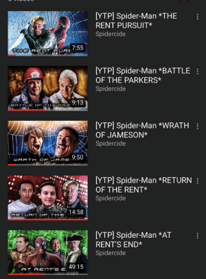 Spider, SpiderMan, and Amazing: [YTP] Spider-Man *THE  RENT PURSUIT*  Spidercide  7:55  THE RENT PURE  [YTP] Spider-Man *BATTLE :  OF THE PARKERS*  Spidercide  9:13  BATTLE OF TH E PAR  [YTP] Spider-Man *WRATH :  OF JAMESON*  Spidercide  9:50  WRATH OF jA ME  [YTP] Spider-Man *RETURN :  OF THE RENT*  Spidercide  14:58  RETURN OF T HE  [YTP] Spider-Man *AT  RENT'S END*  Spidercide  49:15  AT RENT'S E How come nobody talks about this YTP series?It actually has a storyline and a lot of effort put into this.These are amazing and highly rewatchable.Just a recommendation.