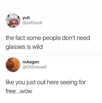 Memes, Wow, and Free: yuh  @softsndr  the fact some people don't need  glasses is wild  mAegon  @OhEmmeG  like you just out here seeing for  free...wow Wth