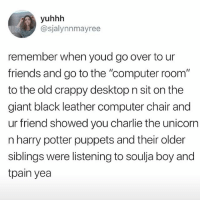 """tag every person you ever did this with in middle school: yuhhh  @sjalynnmayree  remember when youd go over to ur  friends and go to the """"computer room""""  to the old crappy desktop n sit on the  giant black leather computer chair and  ur friend showed you charlie the unicorn  n harry potter puppets and their older  siblings were listening to soulja boy and  tpain yea tag every person you ever did this with in middle school"""