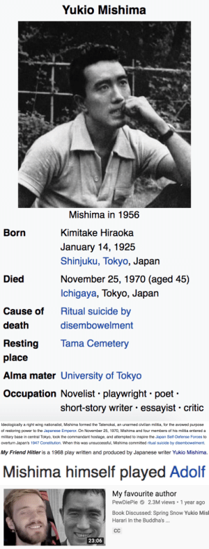 afloweroutofstone:Very cool of PewDiePie to make a 20 minute video for his 12-year-old fan base about how one of the most influential Japanese fascists of all time is his favorite author: Yukio Mishima  Mishima in 1956  Born  Kimitake Hiraoka  January 14, 1925  Shinjuku, Tokyo, Japan  November 25, 1970 (aged 45)  Died  Ichigaya, Tokyo, Japan  Ritual suicide by  Cause of  death  disembowelment  Tama Cemetery  Resting  place  Alma mater University of Tokyo  Occupation Novelist playwright poet  short-story writer essayist critic   Ideologically a right wing nationalist, Mishima formed the Tatenokai, an unarmed civilian militia, for the avowed purpose  of restoring power to the Japanese Emperor. On November 25, 1970, Mishima and four members of his militia entered a  military base in central Tokyo, took the commandant hostage, and attempted to inspire the Japan Self-Defense Forces to  overturn Japan's 1947 Constitution. When this was unsuccessful, Mishima committed ritual suicide by disembowelment.   My Friend Hitler is a 1968 play written and produced by Japanese writer Yukio Mishima.   Mishima himself played Adolf   My favourite author  PewDiePie 2.3M views 1 year ago  Book Discussed: Spring Snow Yukio Misl  Harari In the Buddha's .  СС  23:06 afloweroutofstone:Very cool of PewDiePie to make a 20 minute video for his 12-year-old fan base about how one of the most influential Japanese fascists of all time is his favorite author