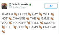 Dank, The Game, and Responsibility: Yule cowards  The MarcStone  TRACER  BEING  GAY  WILL  NOT CHANGE  THE  GAME  YOU  FUCKERS  SO STILL  IGNORE  THE  GOD  DAMN  PAYLOAD Overwatch Fan's Response to Tracer Being Gay http://bit.ly/2igukUD