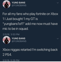 "Blackpeopletwitter, Ps4, and Squad: YUNG BANS  @YUNGBANS  For all my fans who play fortnite on Xbox  11 Just bought 1 my GT is  ""yungbans1of1"" add me now must have  mic to be in squad.  2/3/18, 3:53 PM  YUNG BANS  @YUNGBANS  Xbox niggas retarted I'm switching back  2 PS4  2/3/18, 5:29 PM <p>He lasted less than 2 hours on xbox before switching back to ps4 (via /r/BlackPeopleTwitter)</p>"