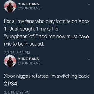 "Ps4, Squad, and Xbox: YUNG BANS  @YUNGBANS  For all my fans who play fortnite on Xbox  11 Just bought 1 my GT is  ""yungbans1of1"" add me now must have  mic to be in squad.  2/3/18, 3:53 PM  YUNG BANS  @YUNGBANS  Xbox niggas retarted I'm switching back  2 PS4  2/3/18, 5:29 PM He lasted less than 2 hours on xbox before switching back to ps4"