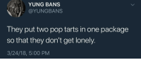 "Pop, Saw, and Twitter: YUNG BANS  @YUNGBANS  They put two pop tarts in one package  so that they don't get lonely.  3/24/18, 5:00 PM <p>Saw this on twitter, felt like you guys would appreciate it via /r/wholesomememes <a href=""https://ift.tt/2G1UxXg"">https://ift.tt/2G1UxXg</a></p>"