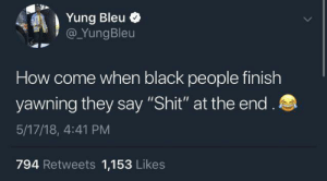 "Stretch Remarks by memezzer MORE MEMES: Yung Bleu  @YungBleu  How come when black people finish  yawning they say ""Shit"" at the end.  5/17/18, 4:41 PM  794 Retweets 1,153 Likes Stretch Remarks by memezzer MORE MEMES"