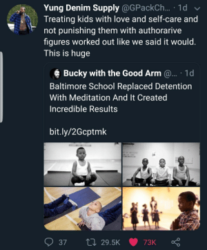 This is beautiful. by Atheistsomalipirate MORE MEMES: Yung Denim Supply @GPackCh ... 1d  Treating kids with love and self-care and  not punishing them with authorarive  figures worked out like we said it would.  This is huge  Bucky with the Good Arm @... 1d  Baltimore School Replaced Detention  With Meditation And It Created  Incredible Results  bit.ly/2Gcptmk  L 29.5K  37  73K This is beautiful. by Atheistsomalipirate MORE MEMES