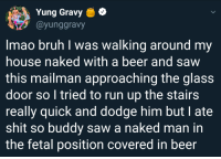 Me🍺irl: Yung Gravy e  @yunggravy  Imao bruh I was walking around my  house naked with a beer and savw  this mailman approaching the glass  door so I tried to run up the stairs  really quick and dodge him but I ate  shit so buddy saw a naked man in  the fetal position covered in beer Me🍺irl