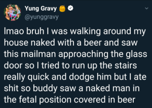 Beer, Bruh, and Dank: Yung Gravy e  @yunggravy  Imao bruh I was walking around my  house naked with a beer and savw  this mailman approaching the glass  door so I tried to run up the stairs  really quick and dodge him but I ate  shit so buddy saw a naked man in  the fetal position covered in beer Me🍺irl by DodoSandwich MORE MEMES