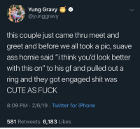 "Ass, Cute, and Homie: Yung Gravy  @yunggravy  this couple just came thru meet and  greet and before we all took a pic, suave  ass homie said ""i think you'd look better  with this on"" to his gf and pulled out a  ring and they got engaged shit was  CUTE AS FUCK  8:09 PM 2/6/19 Twitter for iPhone  581 Retweets 6,183 Likes Wholesome Gravy"