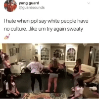 White People, White, and Girl Memes: yung guard  @guardsounds  I hate when ppl say white people have  no culture... like um try again sweaty Sweaty is a bit harsh don't you think 🤔😂