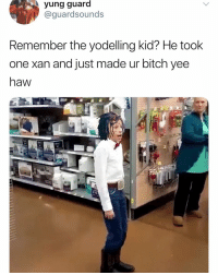 Bitch, Dank, and Yee: yung  guard  @guardsounds  Remember the yodelling kid? He took  one xan and just made ur bitch yee  haw yeehawwwwww (@guardsounds)