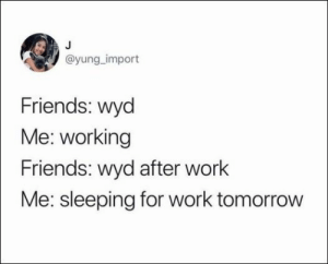 41 Relatable Humor Pics and Memes #Weedhumor #Laughingsohard #FunnyMemes #Hilarious #Funnyjokes #420memes #Marijuanahumor #Morninghumor #Funnypictures #Bonesfunny: @yung_import  Friends: wyd  Me: working  Friends: wyd after work  Me: sleeping for work tomorrow 41 Relatable Humor Pics and Memes #Weedhumor #Laughingsohard #FunnyMemes #Hilarious #Funnyjokes #420memes #Marijuanahumor #Morninghumor #Funnypictures #Bonesfunny